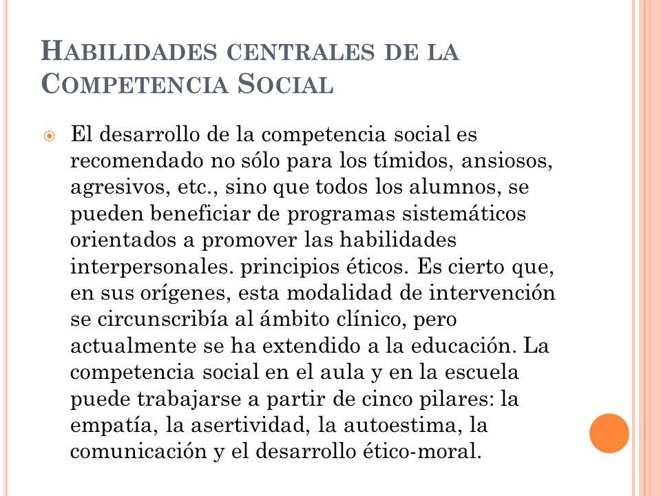 H ABILIDADES CENTRALES DE LA C OMPETENCIA S OCIAL El desarrollo de la competencia social es recomendado no sólo para los tímidos, ansiosos, agresivos,