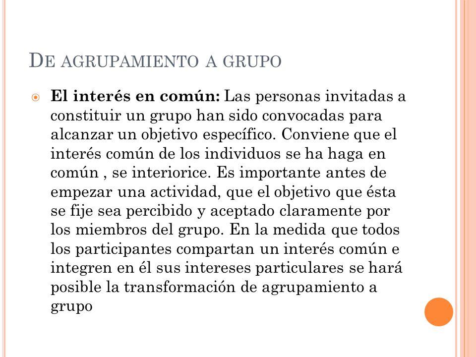 D E AGRUPAMIENTO A GRUPO El interés en común: Las personas invitadas a constituir un grupo han sido convocadas para alcanzar un objetivo específico. C