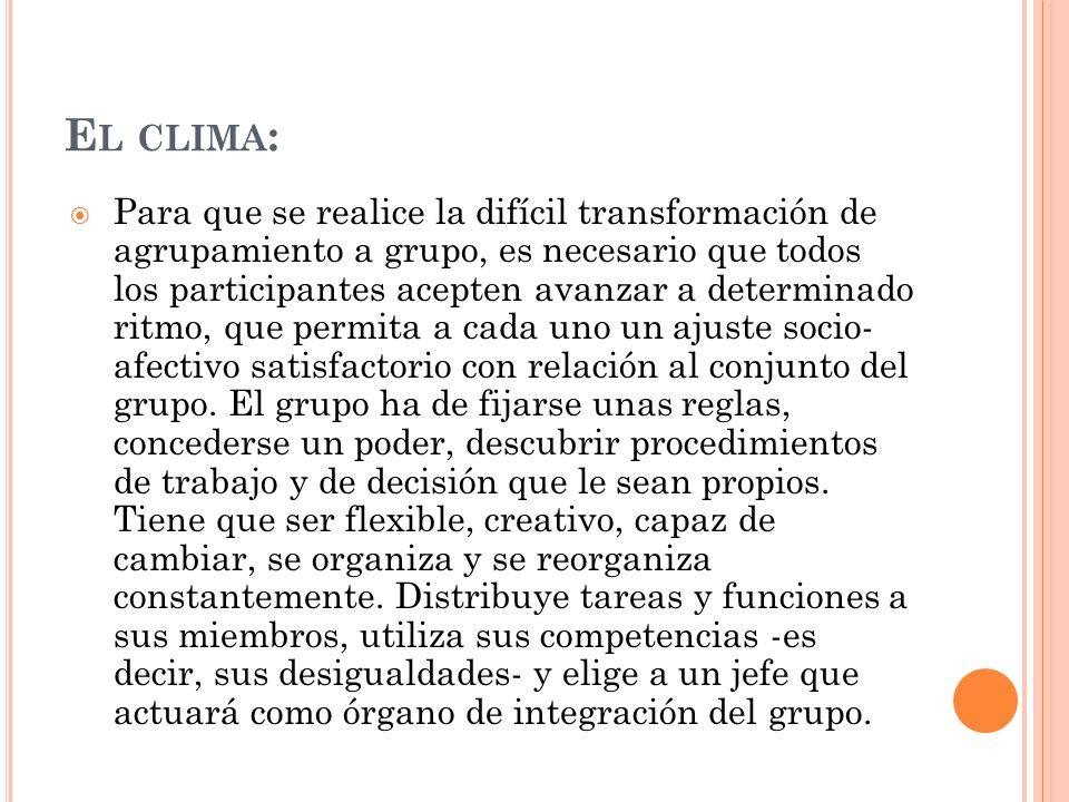 E L CLIMA : Para que se realice la difícil transformación de agrupamiento a grupo, es necesario que todos los participantes acepten avanzar a determin