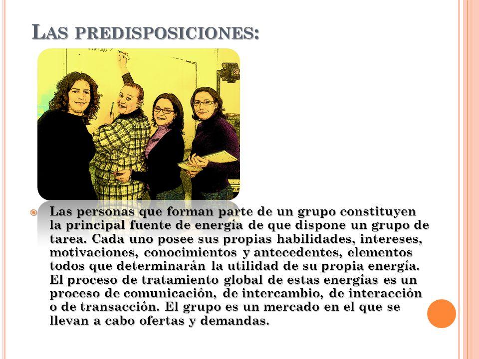 L AS PREDISPOSICIONES : Las personas que forman parte de un grupo constituyen la principal fuente de energía de que dispone un grupo de tarea. Cada un
