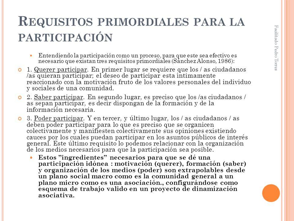 Facilitado Pedro Torres R EQUISITOS PRIMORDIALES PARA LA PARTICIPACIÓN Entendiendo la participación como un proceso, para que este sea efectivo es nec