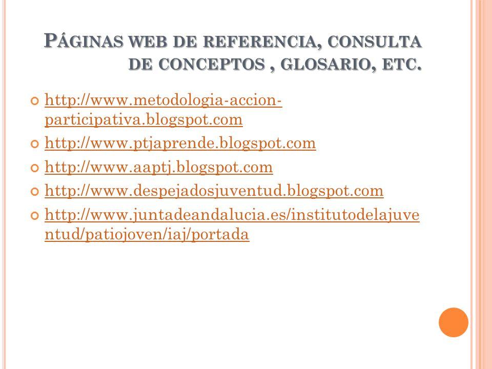 P ÁGINAS WEB DE REFERENCIA, CONSULTA DE CONCEPTOS, GLOSARIO, ETC. http://www.metodologia-accion- participativa.blogspot.com http://www.metodologia-acc