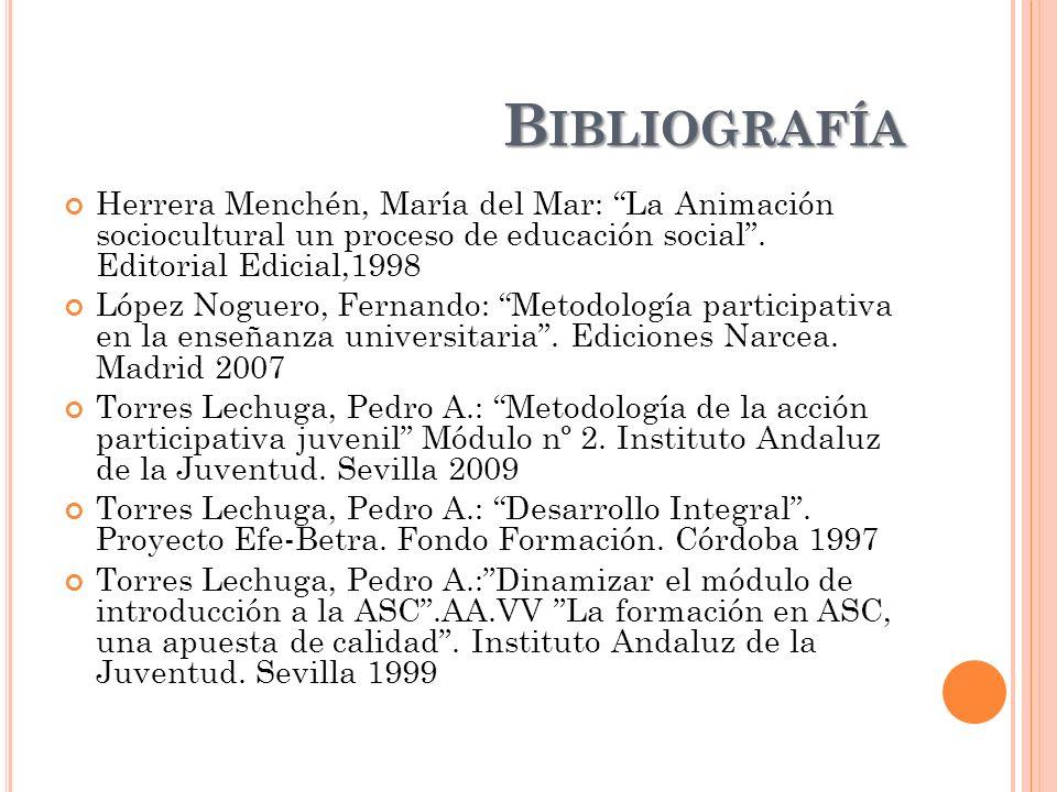 B IBLIOGRAFÍA Herrera Menchén, María del Mar: La Animación sociocultural un proceso de educación social. Editorial Edicial,1998 López Noguero, Fernand