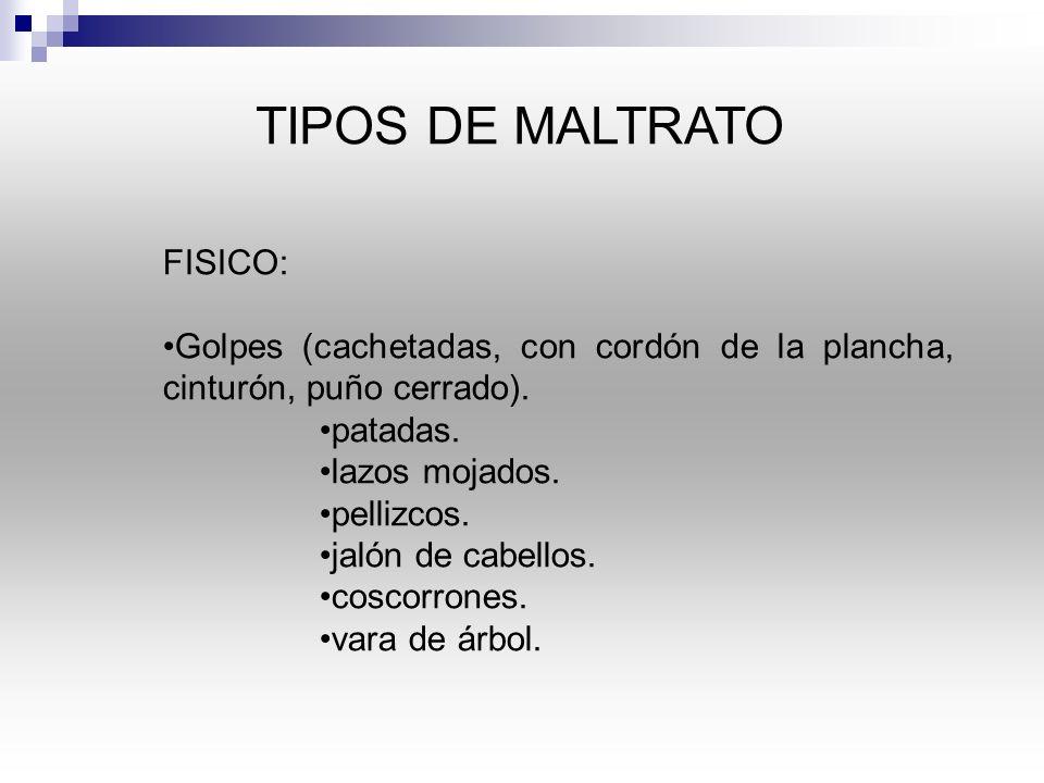 TIPOS DE MALTRATO FISICO: Golpes (cachetadas, con cordón de la plancha, cinturón, puño cerrado).