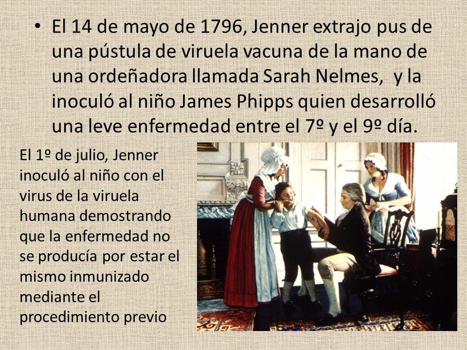 El 14 de mayo de 1796, Jenner extrajo pus de una pústula de viruela vacuna de la mano de una ordeñadora llamada Sarah Nelmes, y la inoculó al niño Jam