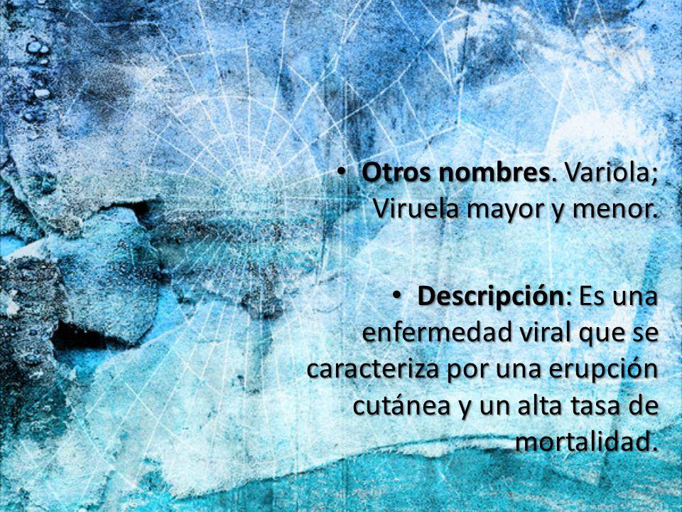 Otros nombres. Variola; Viruela mayor y menor. Otros nombres. Variola; Viruela mayor y menor. Descripción: Es una enfermedad viral que se caracteriza