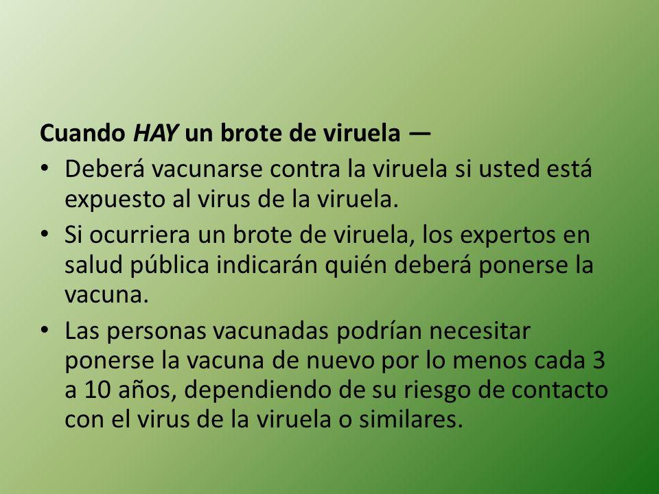 Cuando HAY un brote de viruela Deberá vacunarse contra la viruela si usted está expuesto al virus de la viruela. Si ocurriera un brote de viruela, los