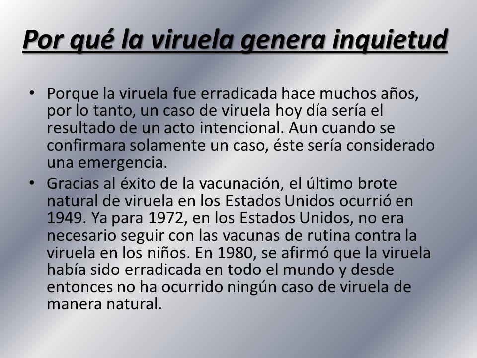 Por qué la viruela genera inquietud Porque la viruela fue erradicada hace muchos años, por lo tanto, un caso de viruela hoy día sería el resultado de