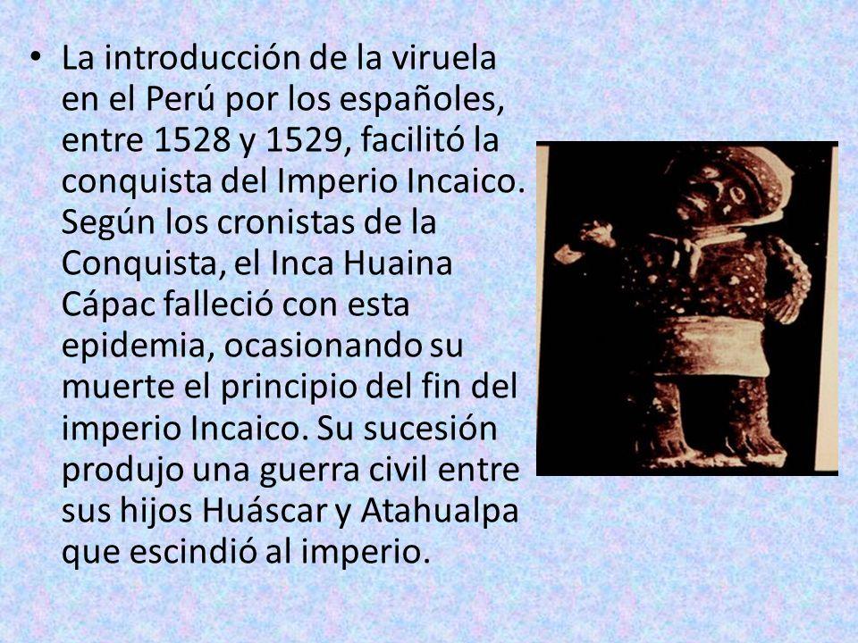 La introducción de la viruela en el Perú por los españoles, entre 1528 y 1529, facilitó la conquista del Imperio Incaico. Según los cronistas de la Co