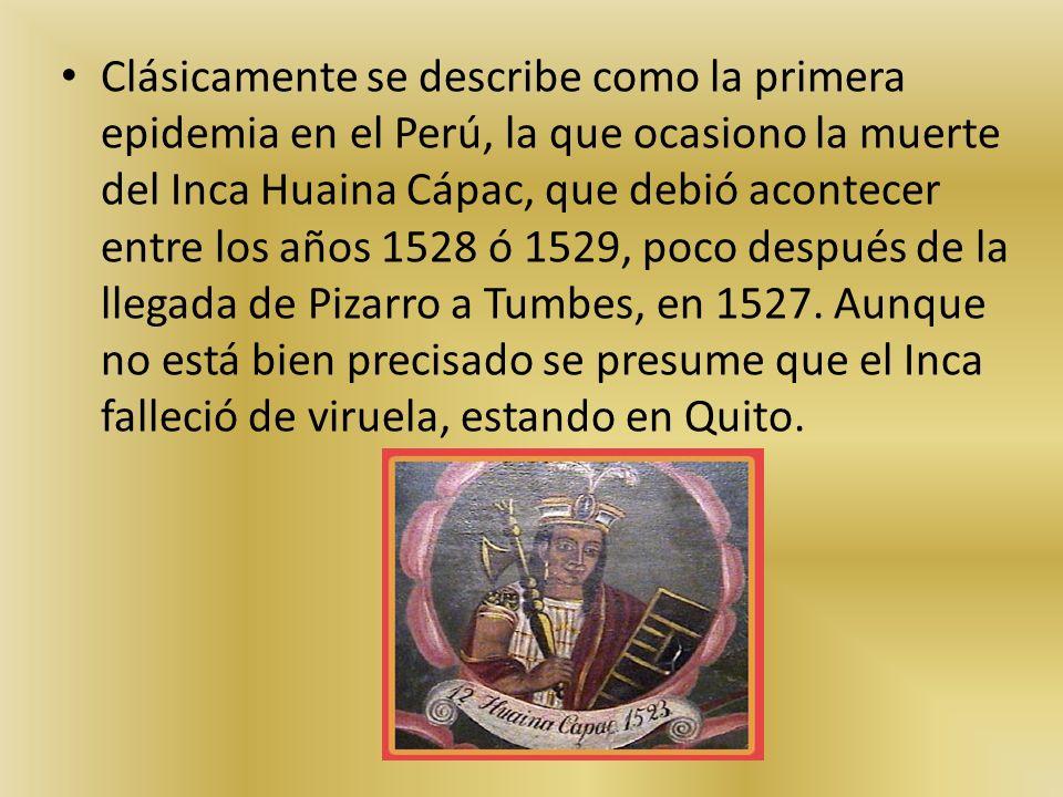Clásicamente se describe como la primera epidemia en el Perú, la que ocasiono la muerte del Inca Huaina Cápac, que debió acontecer entre los años 1528