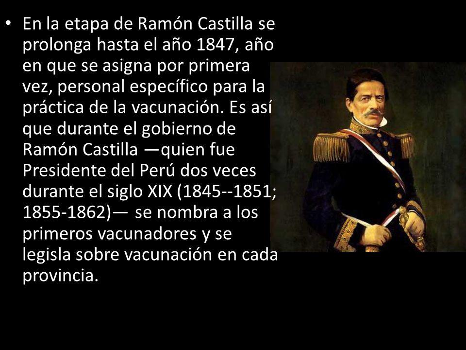 En la etapa de Ramón Castilla se prolonga hasta el año 1847, año en que se asigna por primera vez, personal específico para la práctica de la vacunaci