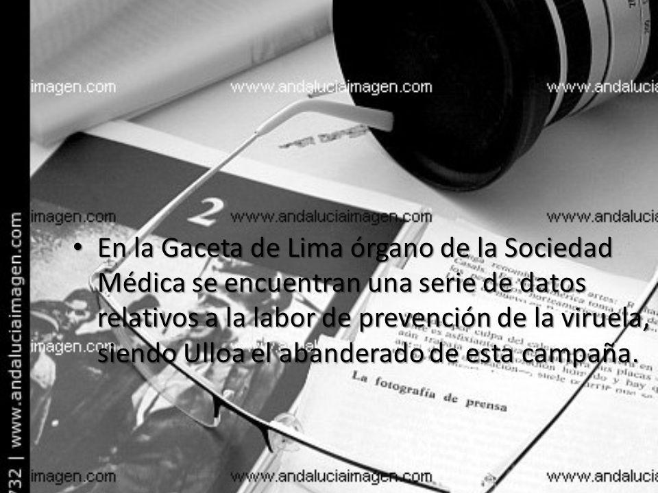 En la Gaceta de Lima órgano de la Sociedad Médica se encuentran una serie de datos relativos a la labor de prevención de la viruela, siendo Ulloa el a