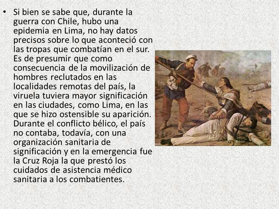 Si bien se sabe que, durante la guerra con Chile, hubo una epidemia en Lima, no hay datos precisos sobre lo que aconteció con las tropas que combatían