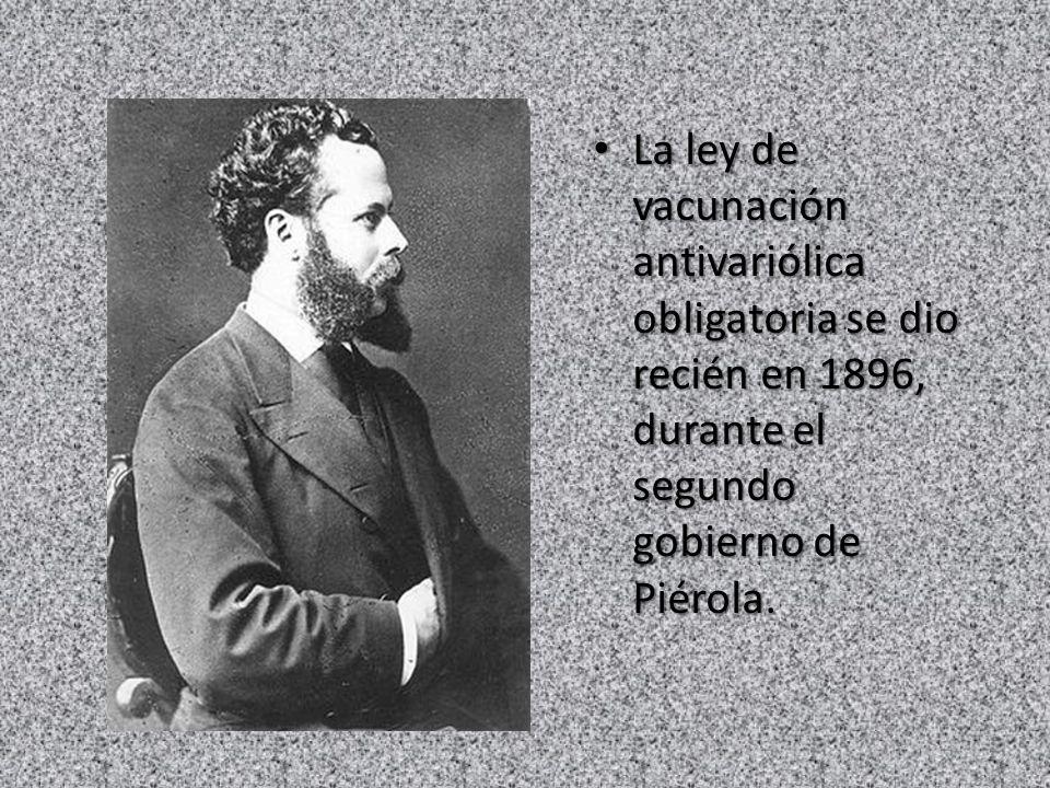 La ley de vacunación antivariólica obligatoria se dio recién en 1896, durante el segundo gobierno de Piérola. La ley de vacunación antivariólica oblig