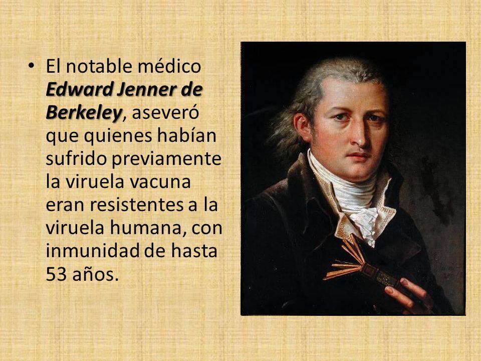Edward Jenner de Berkeley El notable médico Edward Jenner de Berkeley, aseveró que quienes habían sufrido previamente la viruela vacuna eran resistent