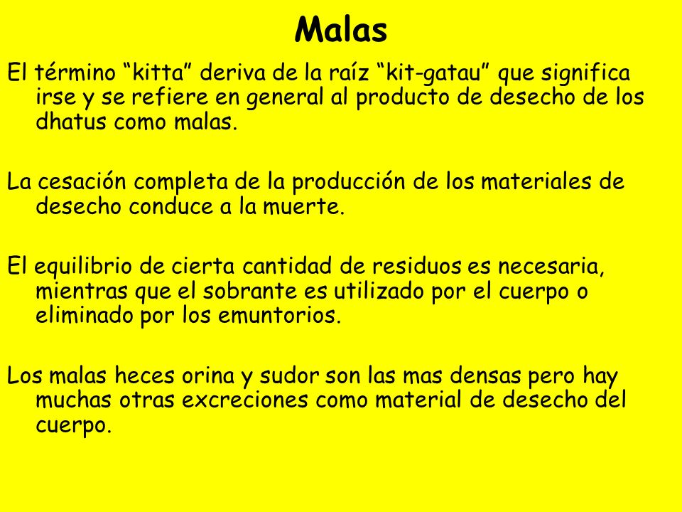 Malas El término kitta deriva de la raíz kit-gatau que significa irse y se refiere en general al producto de desecho de los dhatus como malas. La cesa
