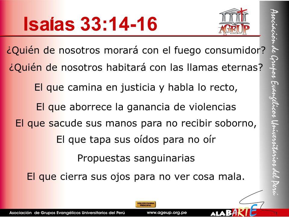 Isa í as 33:14-16 ¿Quién de nosotros morará con el fuego consumidor? ¿Quién de nosotros habitará con las llamas eternas? El que camina en justicia y h
