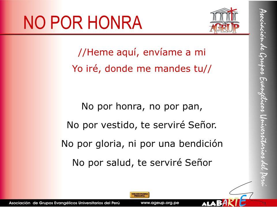 NO POR HONRA //Heme aquí, envíame a mi Yo iré, donde me mandes tu// No por honra, no por pan, No por vestido, te serviré Señor. No por gloria, ni por