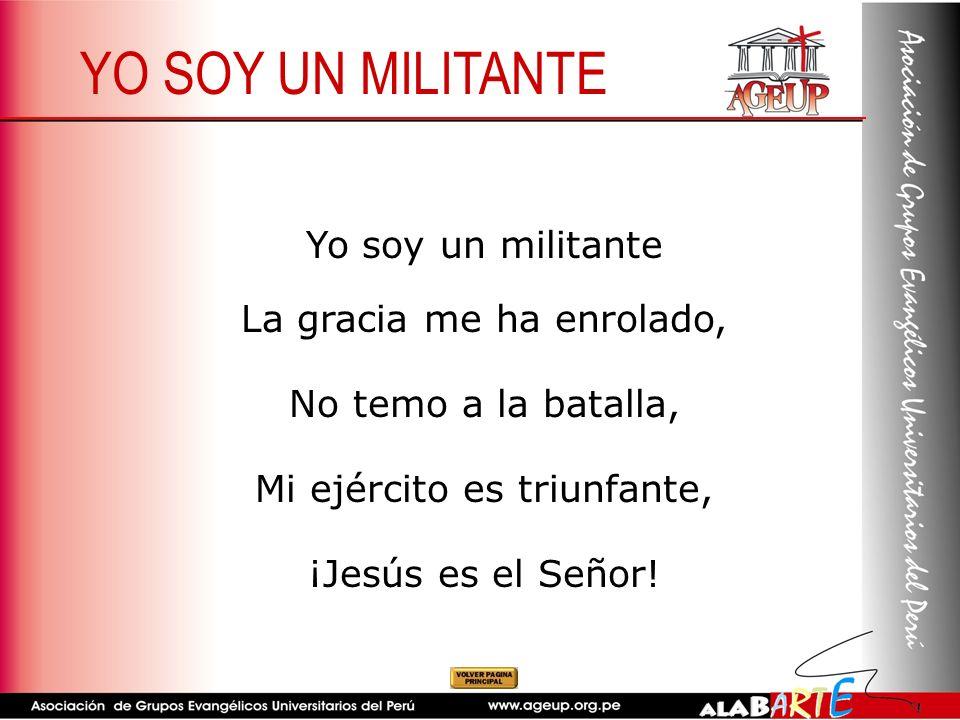Yo soy un militante La gracia me ha enrolado, No temo a la batalla, Mi ejército es triunfante, ¡Jesús es el Señor! YO SOY UN MILITANTE