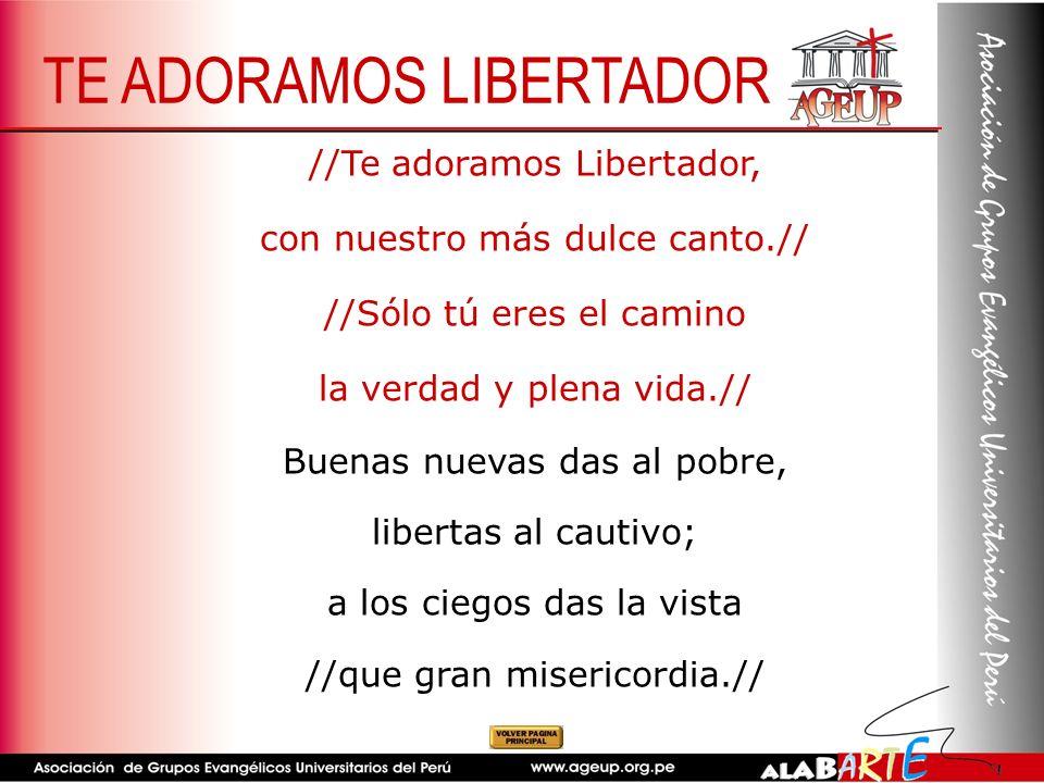 //Te adoramos Libertador, con nuestro más dulce canto.// //Sólo tú eres el camino la verdad y plena vida.// Buenas nuevas das al pobre, libertas al ca