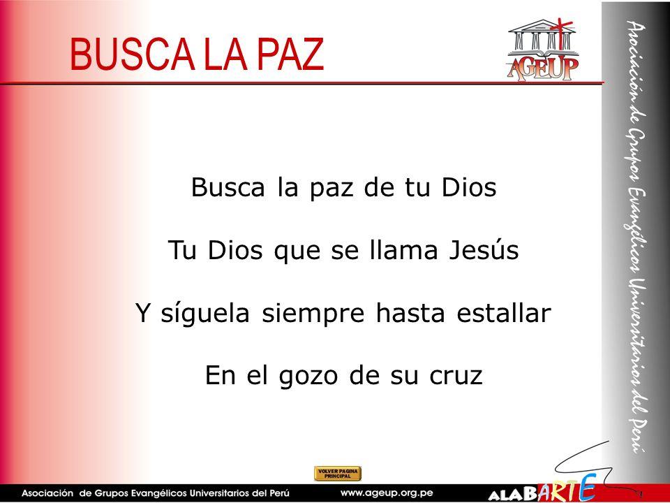 Busca la paz de tu Dios Tu Dios que se llama Jesús Y síguela siempre hasta estallar En el gozo de su cruz BUSCA LA PAZ