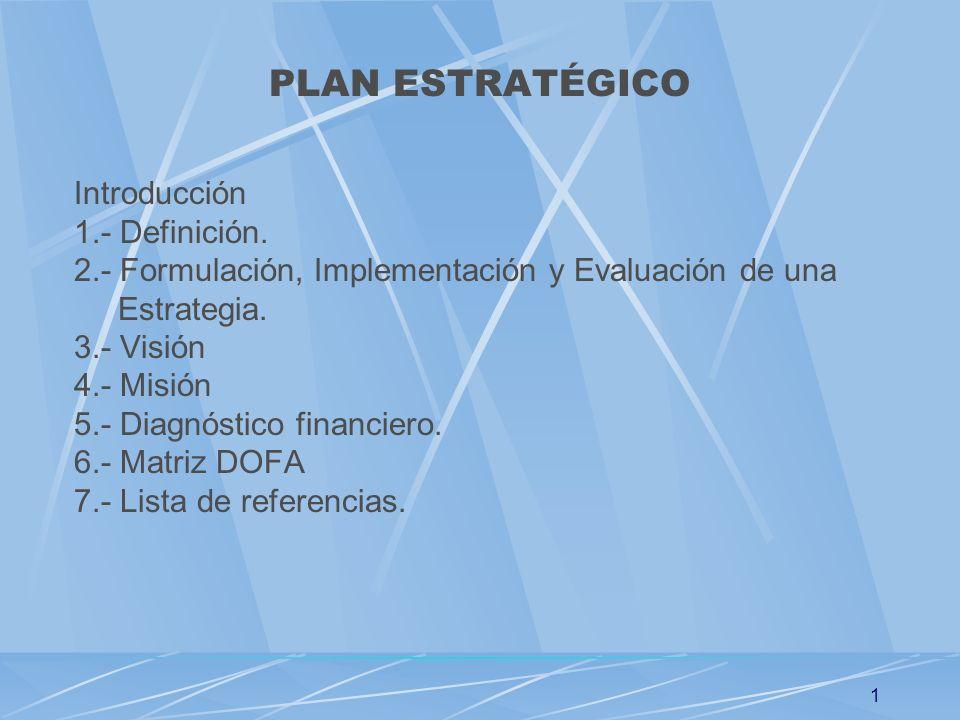 1 PLAN ESTRATÉGICO Introducción 1.- Definición. 2.- Formulación, Implementación y Evaluación de una Estrategia. 3.- Visión 4.- Misión 5.- Diagnóstico