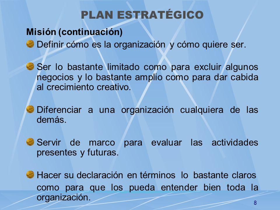 8 Misión (continuación) Definir cómo es la organización y cómo quiere ser. Ser lo bastante limitado como para excluir algunos negocios y lo bastante a