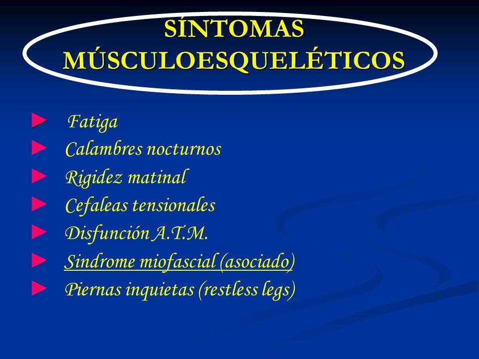 SÍNTOMAS MÚSCULOESQUELÉTICOS Fatiga Calambres nocturnos Rigidez matinal Cefaleas tensionales Disfunción A.T.M. Sindrome miofascial (asociado) Piernas
