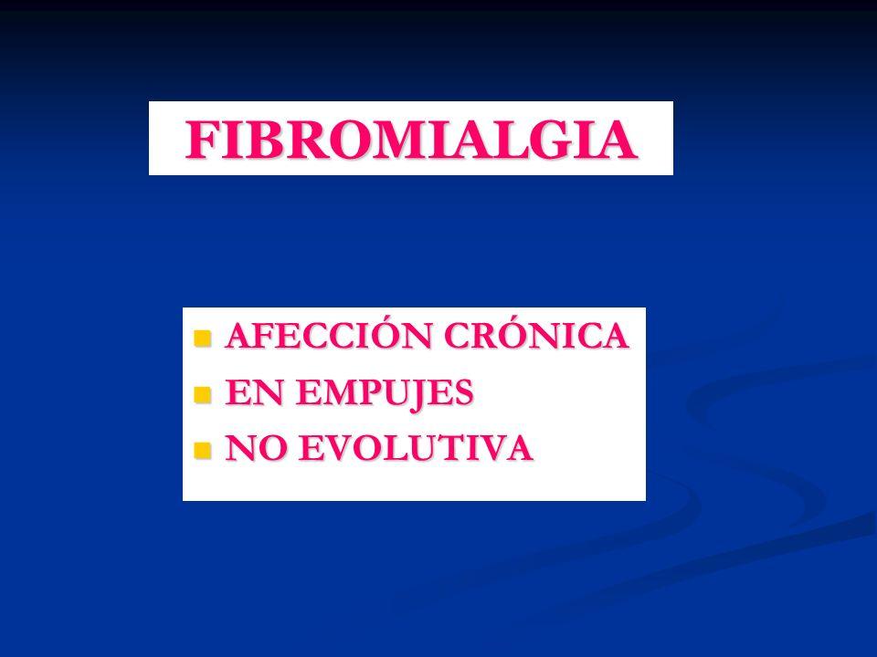 FIBROMIALGIA AFECCIÓN CRÓNICA AFECCIÓN CRÓNICA EN EMPUJES EN EMPUJES NO EVOLUTIVA NO EVOLUTIVA