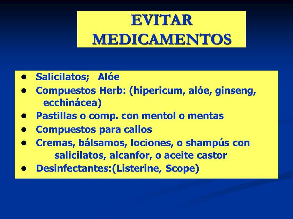 EVITAR MEDICAMENTOS Salicilatos; Alóe Compuestos Herb: (hipericum, alóe, ginseng, ecchinácea) Pastillas o comp. con mentol o mentas Compuestos para ca