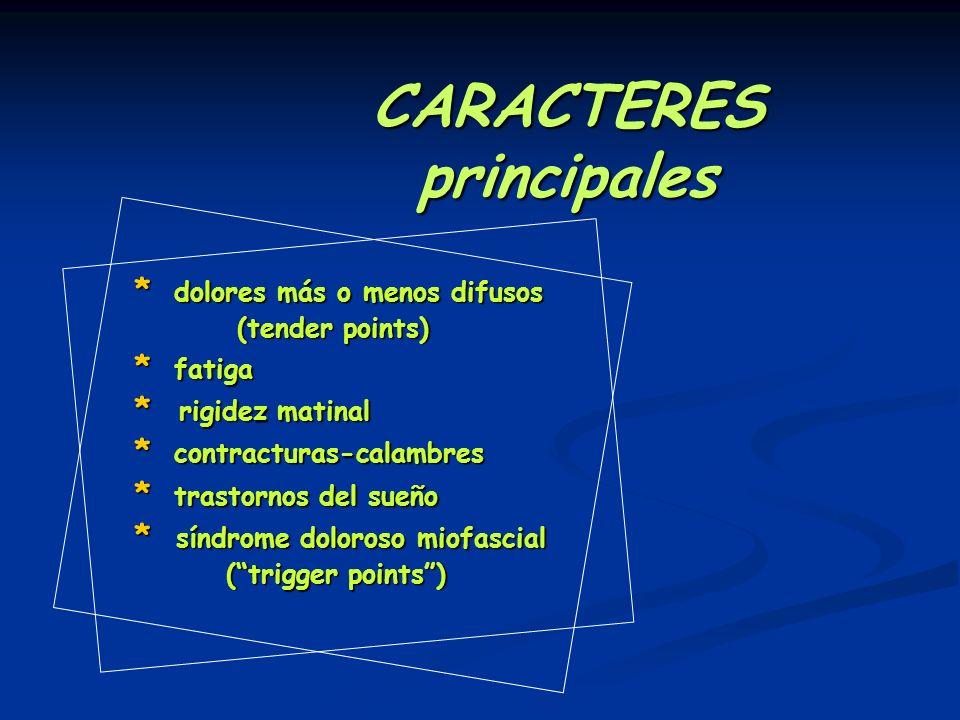 CARACTERES principales * dolores más o menos difusos (tender points) (tender points) * fatiga * rigidez matinal * contracturas-calambres * trastornos