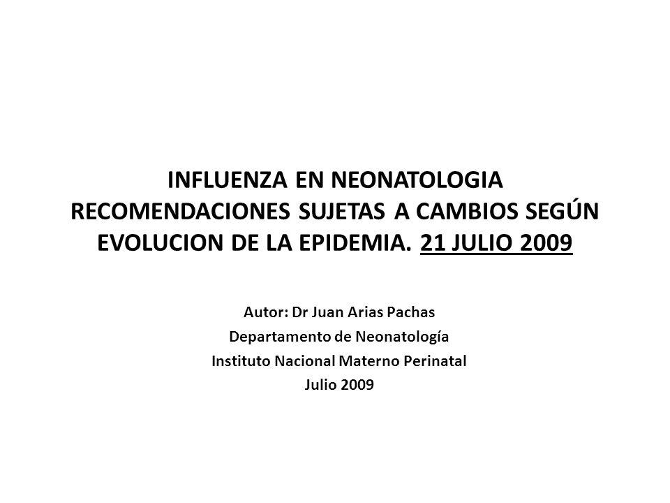 INFLUENZA EN NEONATOLOGIA RECOMENDACIONES SUJETAS A CAMBIOS SEGÚN EVOLUCION DE LA EPIDEMIA. 21 JULIO 2009 Autor: Dr Juan Arias Pachas Departamento de
