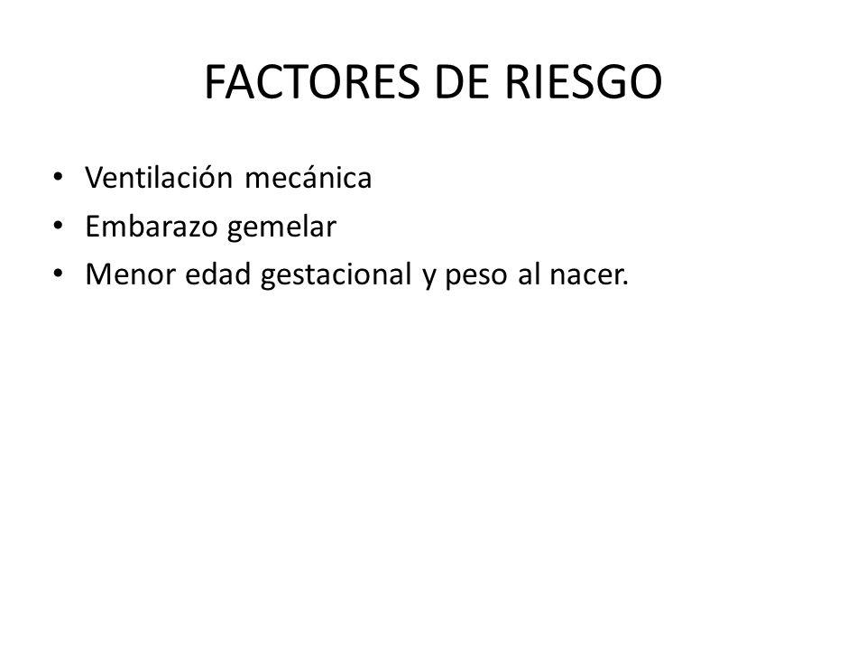 FACTORES DE RIESGO Ventilación mecánica Embarazo gemelar Menor edad gestacional y peso al nacer.