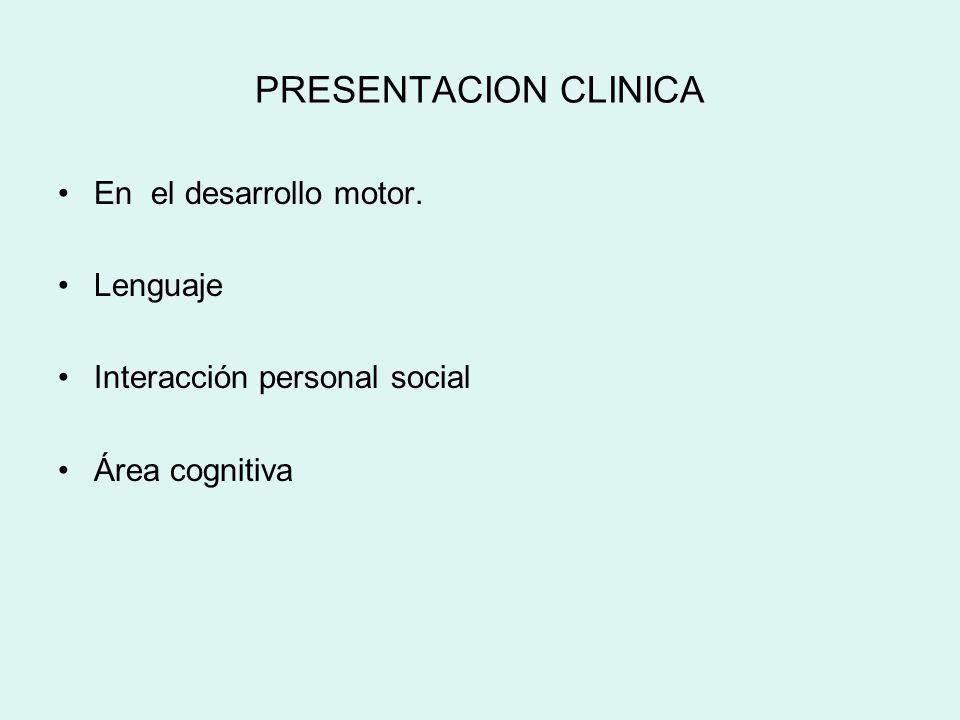 PRESENTACION CLINICA En el desarrollo motor. Lenguaje Interacción personal social Área cognitiva