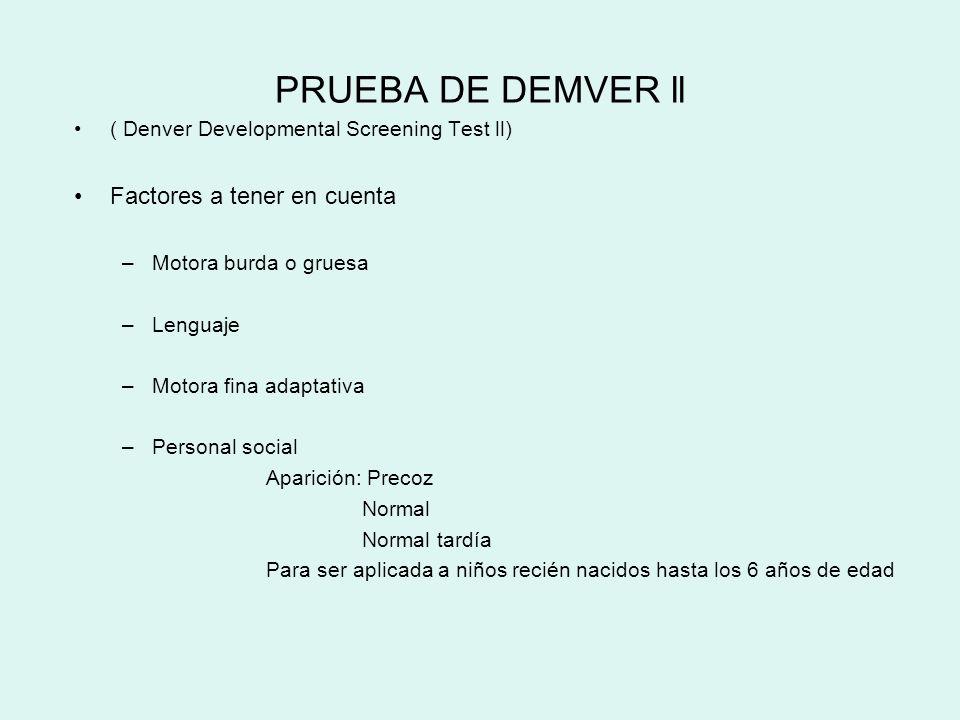 PRUEBA DE DEMVER ll ( Denver Developmental Screening Test ll) Factores a tener en cuenta –Motora burda o gruesa –Lenguaje –Motora fina adaptativa –Per