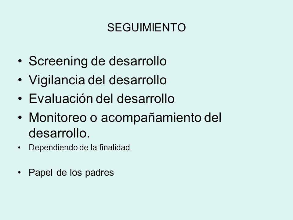 SEGUIMIENTO Screening de desarrollo Vigilancia del desarrollo Evaluación del desarrollo Monitoreo o acompañamiento del desarrollo. Dependiendo de la f
