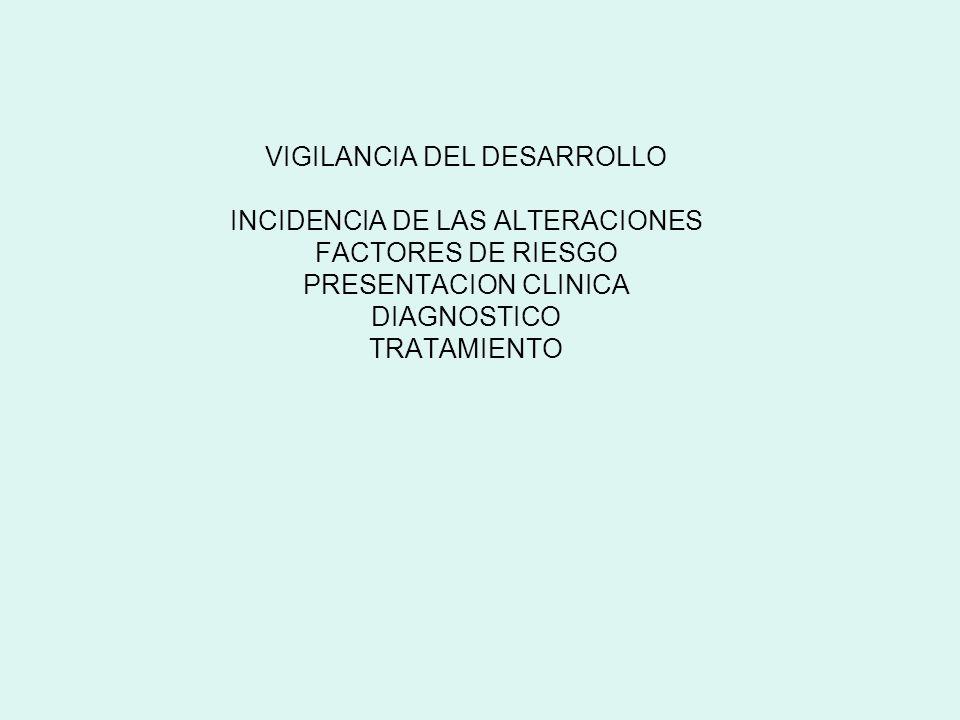 VIGILANCIA DEL DESARROLLO INCIDENCIA DE LAS ALTERACIONES FACTORES DE RIESGO PRESENTACION CLINICA DIAGNOSTICO TRATAMIENTO