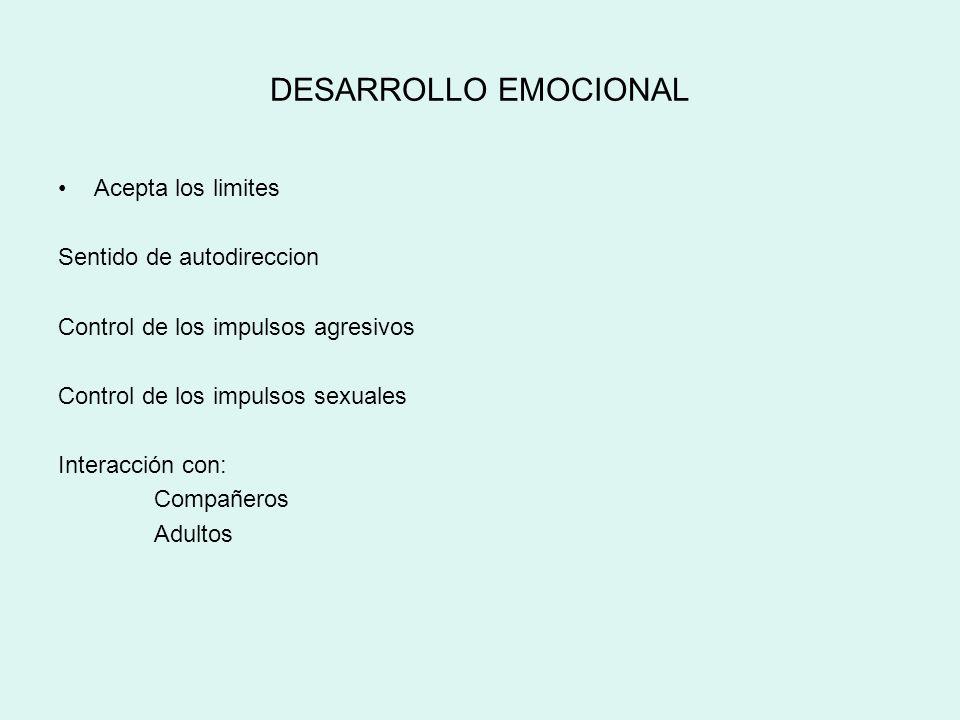 DESARROLLO EMOCIONAL Acepta los limites Sentido de autodireccion Control de los impulsos agresivos Control de los impulsos sexuales Interacción con: C
