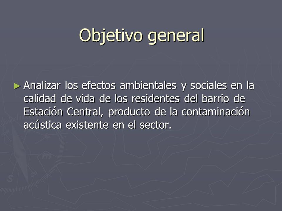 Objetivo general Analizar los efectos ambientales y sociales en la calidad de vida de los residentes del barrio de Estación Central, producto de la co