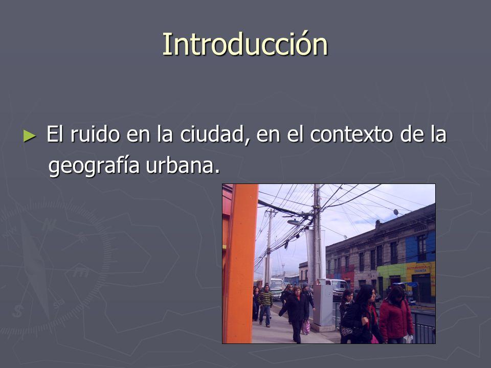 Introducción El ruido en la ciudad, en el contexto de la El ruido en la ciudad, en el contexto de la geografía urbana. geografía urbana.