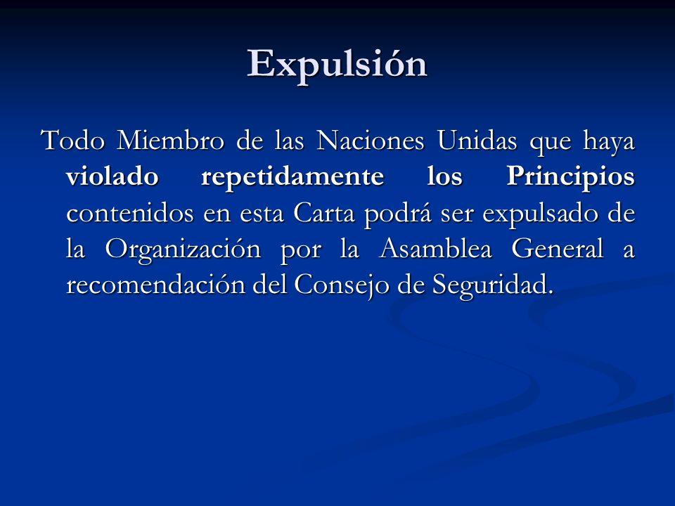 Expulsión Todo Miembro de las Naciones Unidas que haya violado repetidamente los Principios contenidos en esta Carta podrá ser expulsado de la Organiz