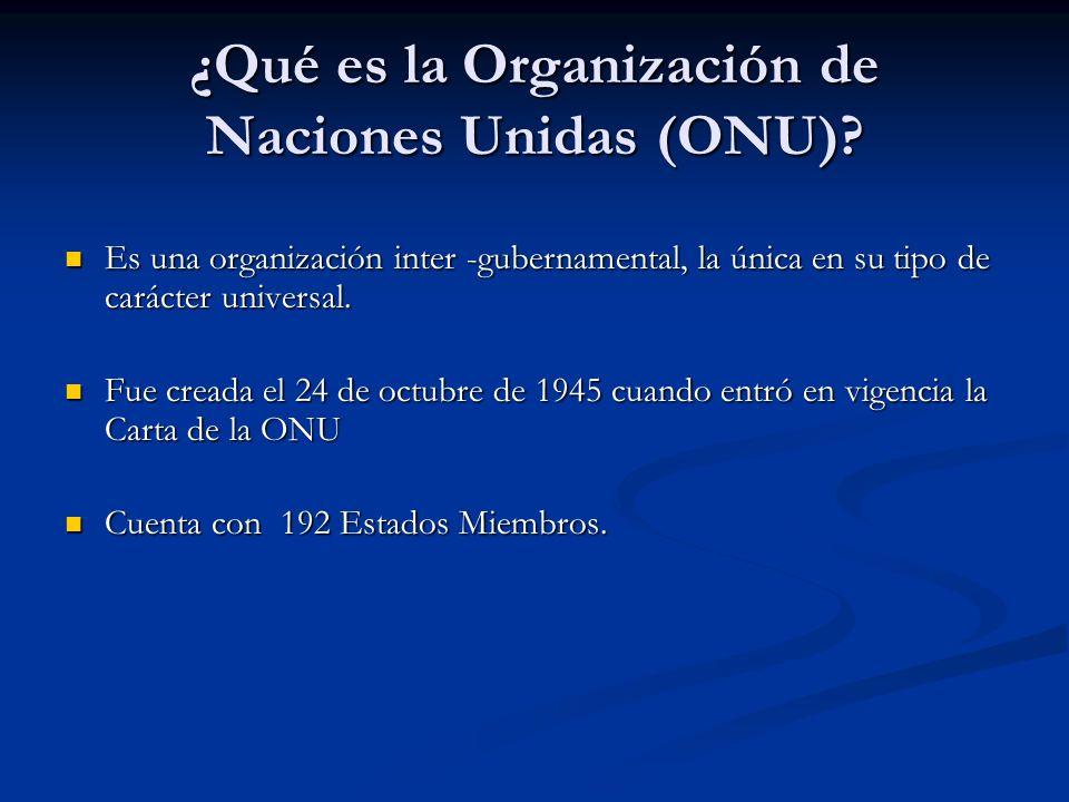 ¿Qué es la Organización de Naciones Unidas (ONU)? Es una organización inter -gubernamental, la única en su tipo de carácter universal. Es una organiza