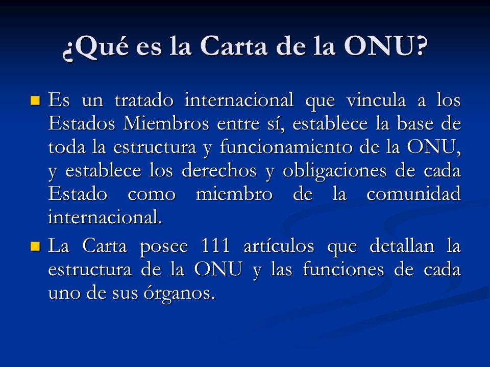 ¿Qué es la Carta de la ONU? Es un tratado internacional que vincula a los Estados Miembros entre sí, establece la base de toda la estructura y funcion