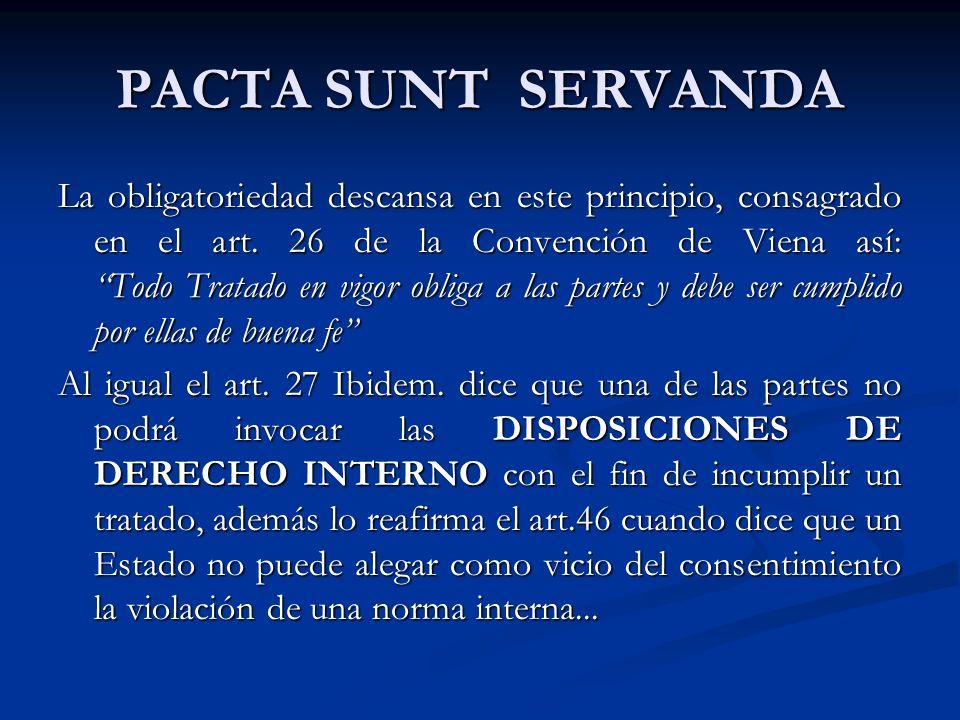 PACTA SUNT SERVANDA La obligatoriedad descansa en este principio, consagrado en el art. 26 de la Convención de Viena así: Todo Tratado en vigor obliga