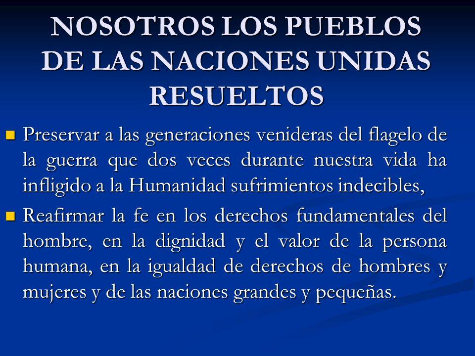 NOSOTROS LOS PUEBLOS DE LAS NACIONES UNIDAS RESUELTOS Preservar a las generaciones venideras del flagelo de la guerra que dos veces durante nuestra vi