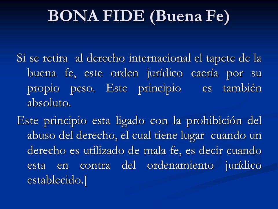 BONA FIDE (Buena Fe) Si se retira al derecho internacional el tapete de la buena fe, este orden jurídico caería por su propio peso. Este principio es