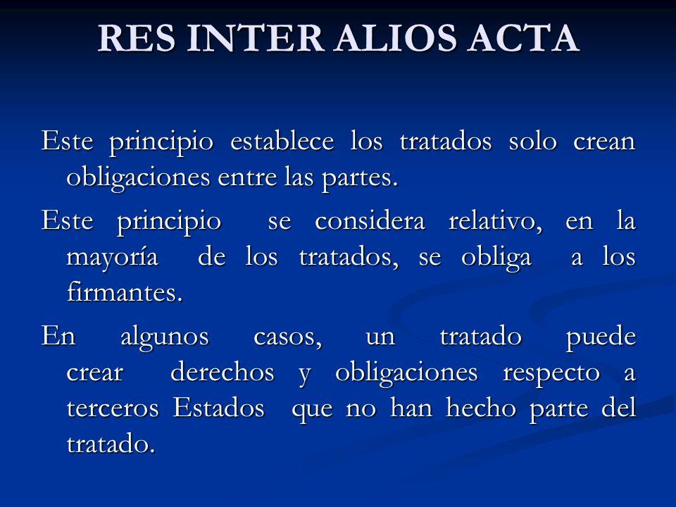 RES INTER ALIOS ACTA Este principio establece los tratados solo crean obligaciones entre las partes. Este principio se considera relativo, en la mayor