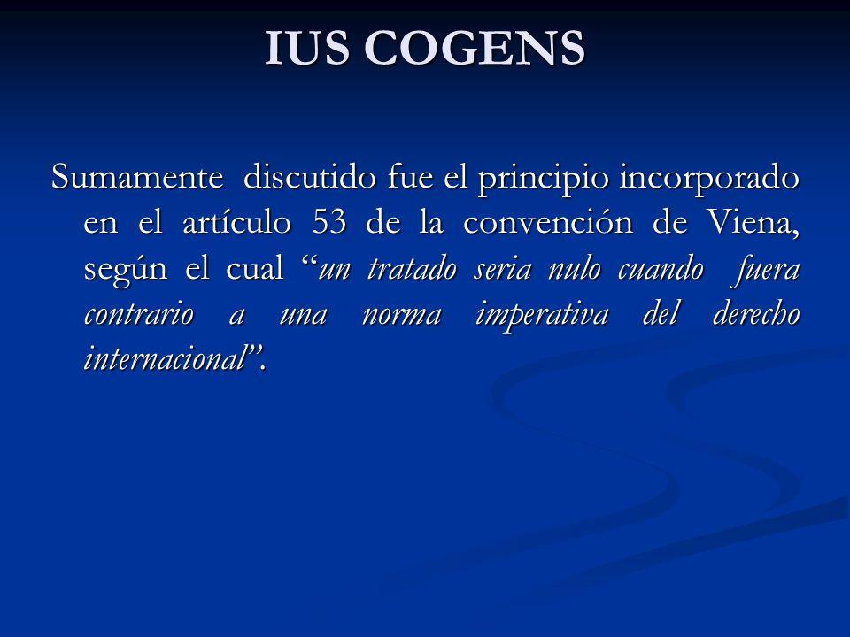 IUS COGENS Sumamente discutido fue el principio incorporado en el artículo 53 de la convención de Viena, según el cual un tratado seria nulo cuando fu