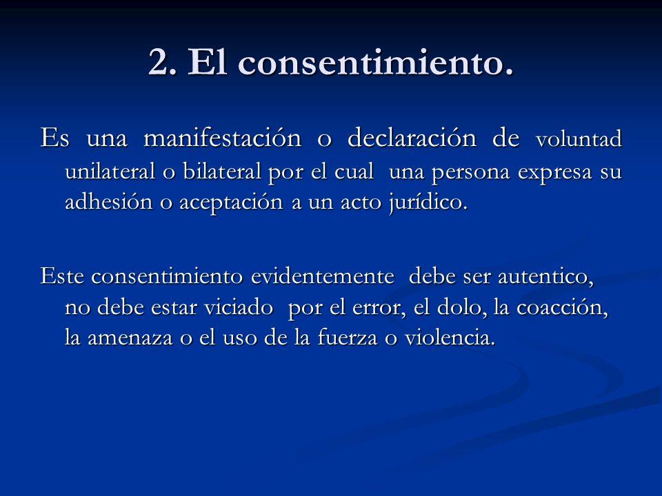 2. El consentimiento. Es una manifestación o declaración de voluntad unilateral o bilateral por el cual una persona expresa su adhesión o aceptación a