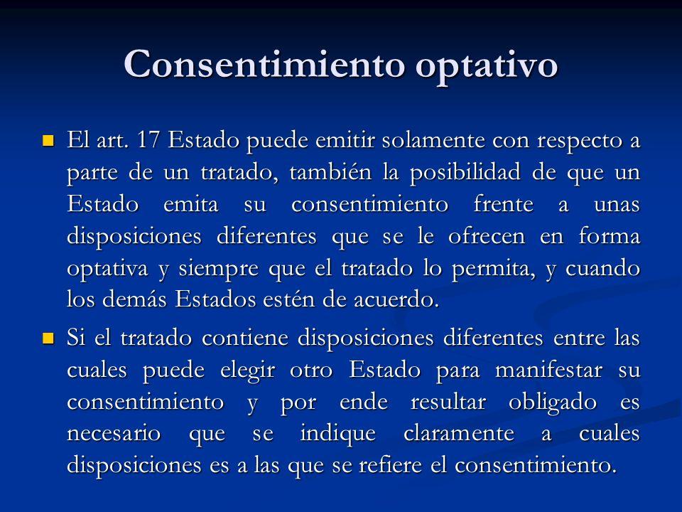 Consentimiento optativo El art. 17 Estado puede emitir solamente con respecto a parte de un tratado, también la posibilidad de que un Estado emita su